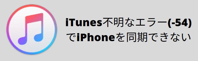 iTunes不明なエラー(-54)が出て、音楽を同期できないときの解決方法